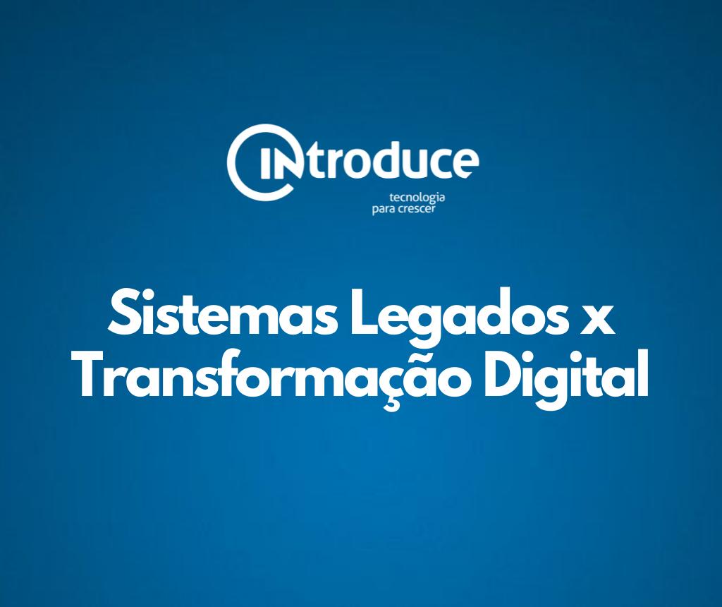Como modernizar sistemas legados para a Transformação Digital?