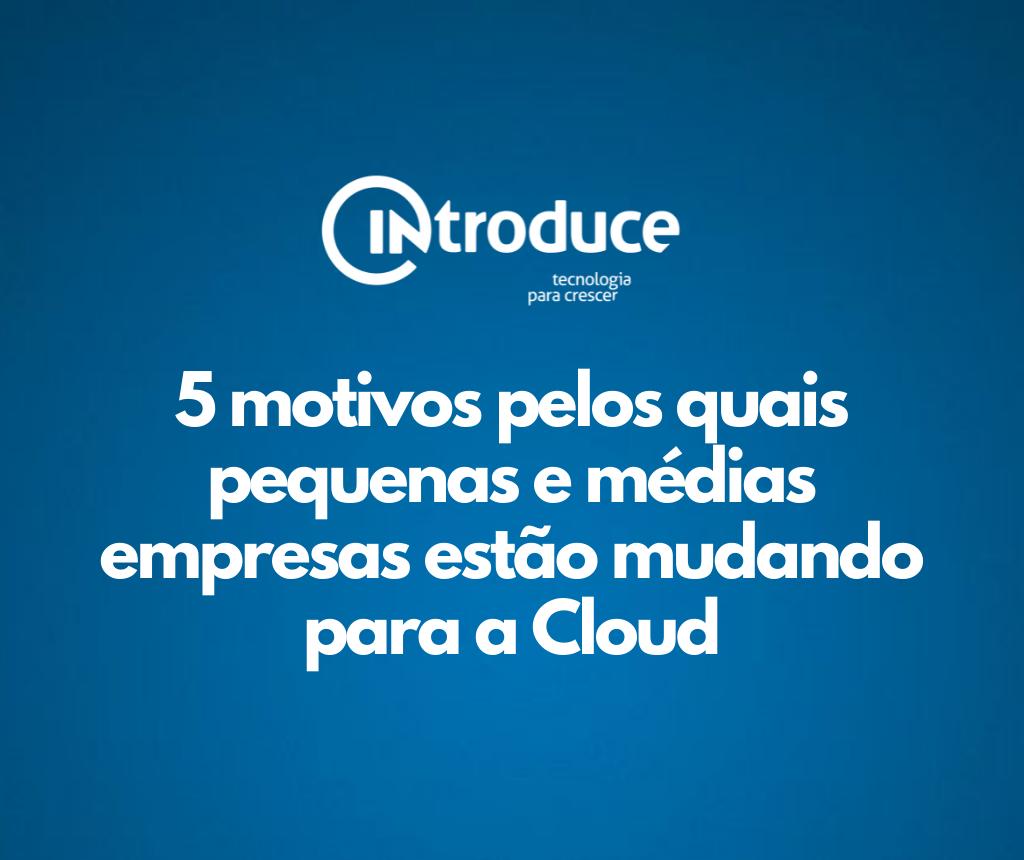 5 motivos pelos quais pequenas e médias empresas estão mudando para a Cloud