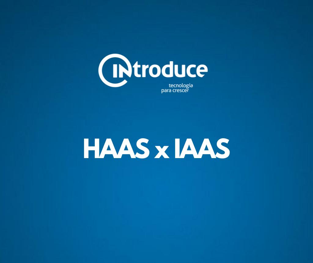HAAS e IAAS – O que são e quais os benefícios dessas soluções na Transformação Digital