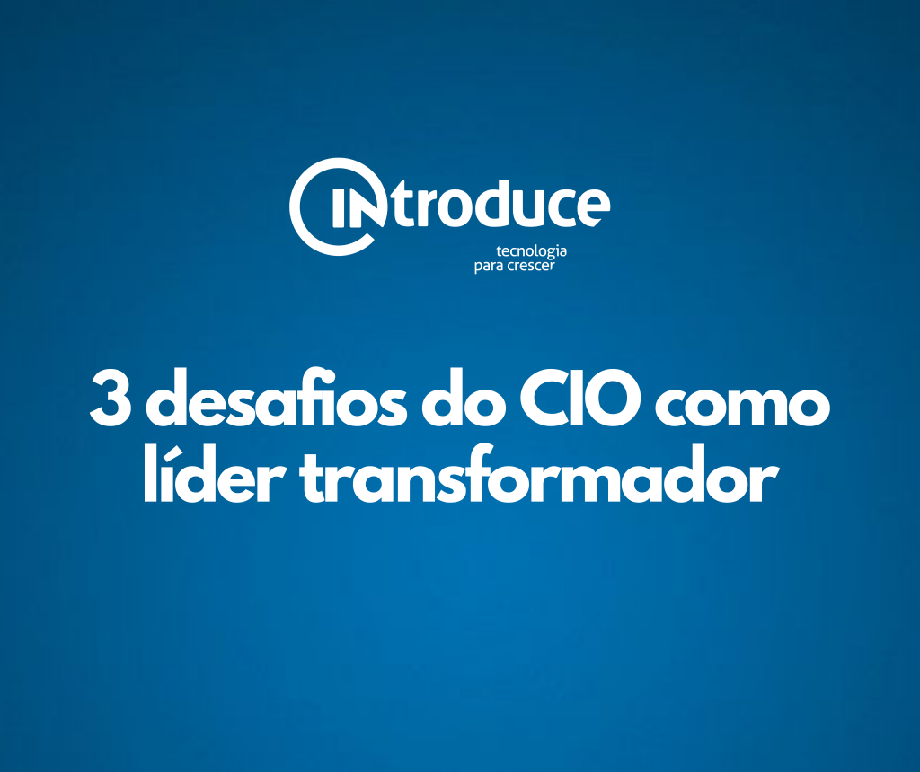3 desafios do CIO (Chief Information Officer) como líder transformador